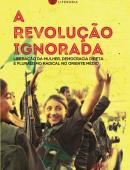 A Revolução Ignorada - Liberação da mulher, democracia direta e pluralismo radical no Oriente Médio